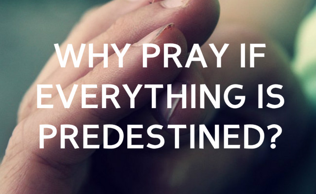 If everything is predestined why pray?